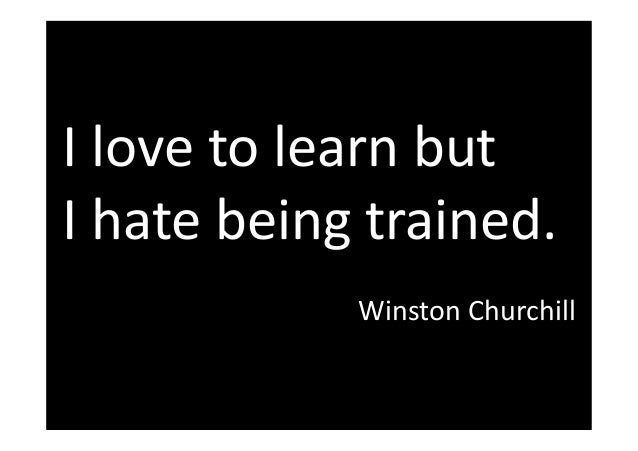 I love to learn but I hate being trained. Winston Churchill