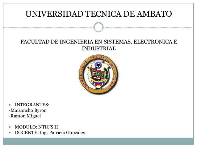 UNIVERSIDAD TECNICA DE AMBATO FACULTAD DE INGENIERIA EN SISTEMAS, ELECTRONICA E INDUSTRIAL   INTEGRANTES:  -Maizancho Byr...