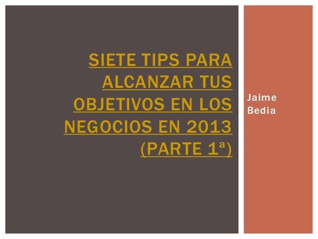 SIETE TIPS PARA    ALCANZAR TUS                     Jaime OBJETIVOS EN LOS    BediaNEGOCIOS EN 2013        (PARTE 1ª)