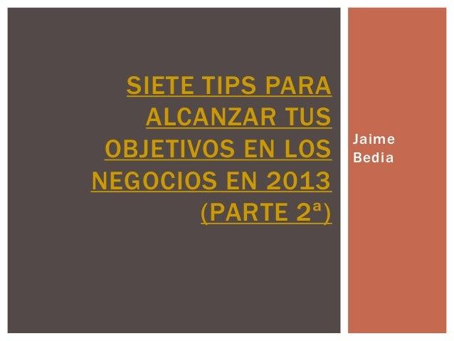 SIETE TIPS PARA    ALCANZAR TUS                     Jaime OBJETIVOS EN LOS    BediaNEGOCIOS EN 2013        (PARTE 2ª)