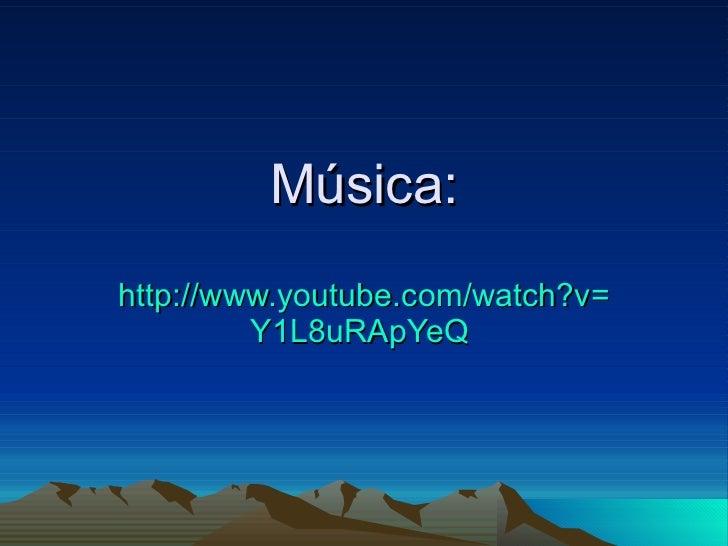 Música: http:// www.youtube.com / watch?v = Y1L8uRApYeQ