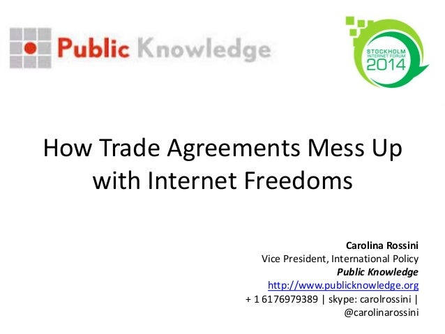 How Trade Agreements Mess Up with Internet Freedoms Carolina Rossini Vice President, International Policy Public Knowledge...