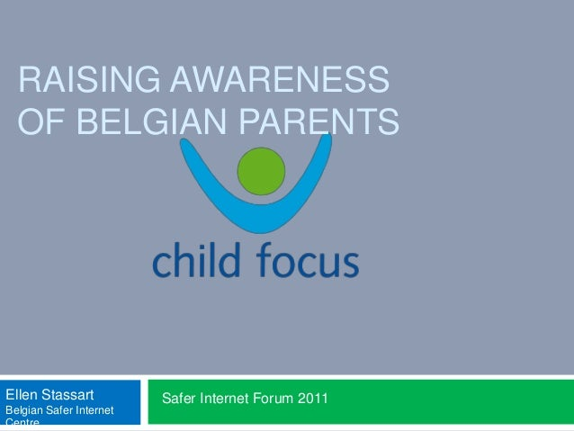 RAISING AWARENESS OF BELGIAN PARENTS Safer Internet Forum 2011Ellen Stassart Belgian Safer Internet Centre