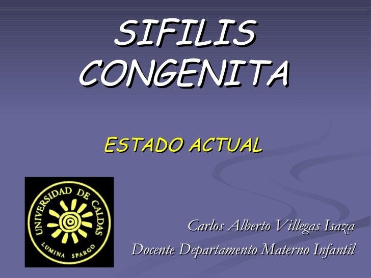 SIFILIS CONGENITA ESTADO ACTUAL Carlos Alberto Villegas Isaza Docente Departamento Materno Infantil