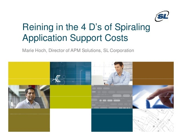 Reining in the 4 D's of SpiralingReining in the 4 D s of SpiralingApplication Support CostsMarie Hoch, Director of APM Sol...