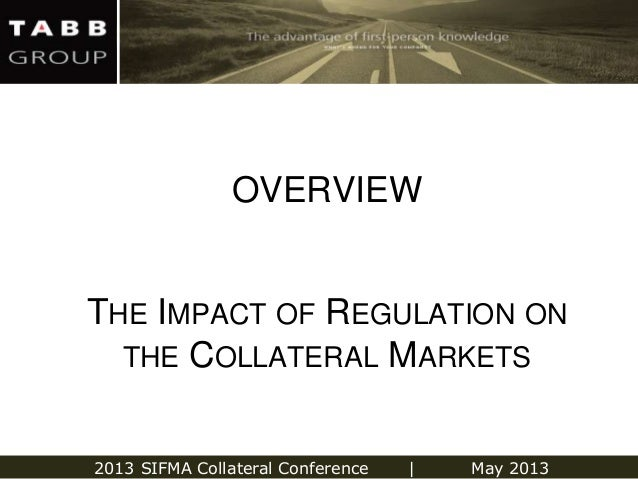 2013 SIFMA Collateral Conference   May 2013THE IMPACT OF REGULATION ONTHE COLLATERAL MARKETSOVERVIEW