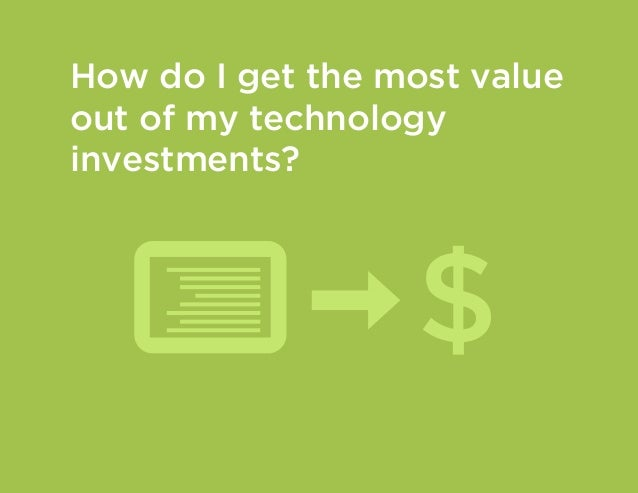 How do I get the most value out of my technology investments?