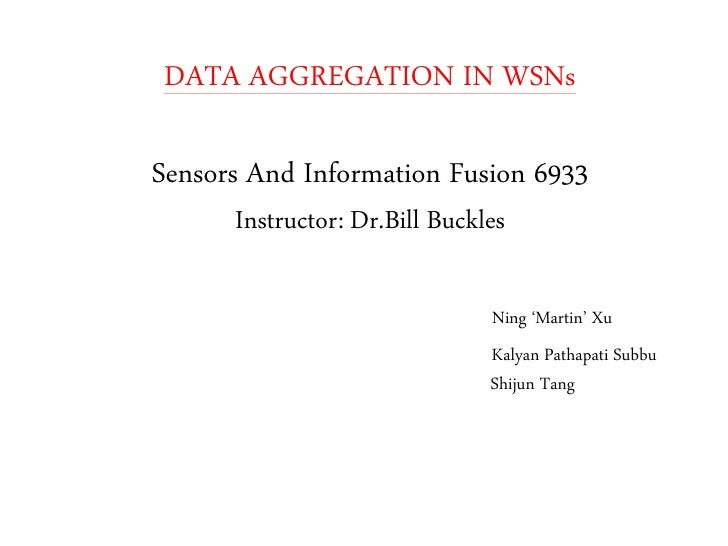 DATA AGGREGATION IN WSNs  Sensors And Information Fusion 6933       Instructor: Dr.Bill Buckles                           ...