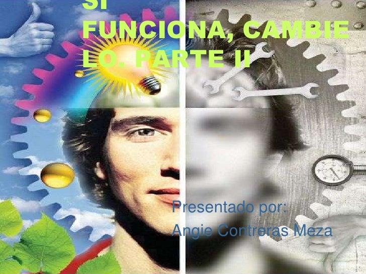 SIFUNCIONA, CAMBIELO. PARTE II     Presentado por:     Angie Contreras Meza
