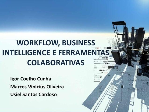 WORKFLOW, BUSINESS INTELLIGENCE E FERRAMENTAS COLABORATIVAS Igor Coelho Cunha Marcos Vinícius Oliveira Usiel Santos Cardoso