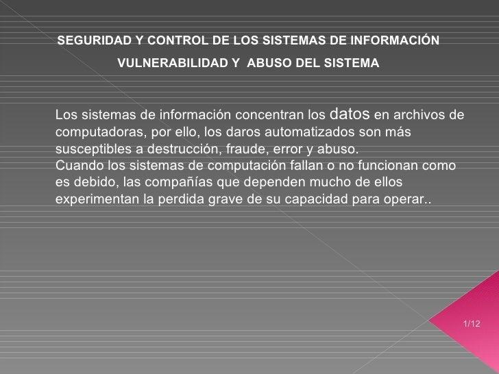 /12 SEGURIDAD Y CONTROL DE LOS SISTEMAS DE INFORMACIÓN VULNERABILIDAD Y  ABUSO DEL SISTEMA <ul><ul><li>Los sistemas de inf...