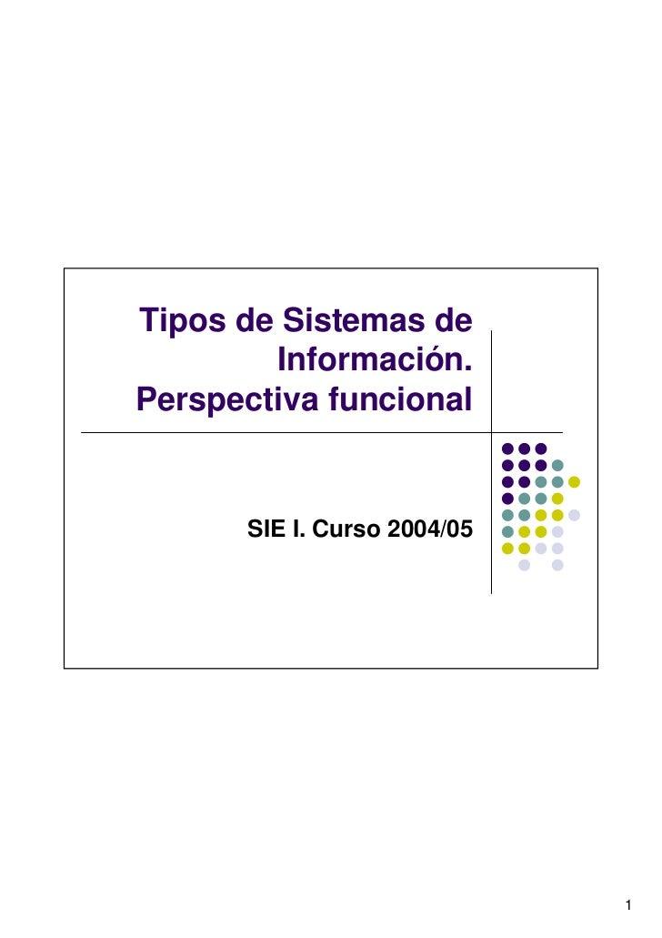 Tipos de Sistemas de        Información.Perspectiva funcional      SIE I. Curso 2004/05                             1