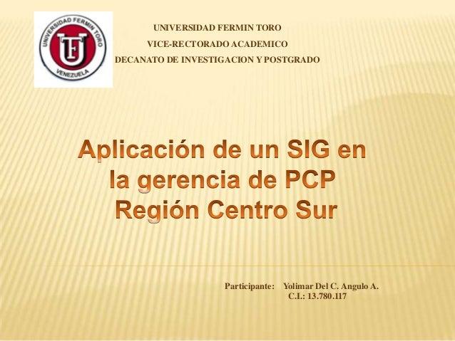 UNIVERSIDAD FERMIN TORO VICE-RECTORADO ACADEMICO DECANATO DE INVESTIGACION Y POSTGRADO  Participante: Yolimar Del C. Angul...