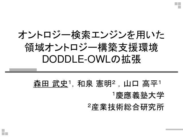 オントロジー検索エンジンを用いた 領域オントロジー構築支援環境 DODDLE-OWLの拡張 森田 武史1,和泉 憲明2 ,山口 高平1 1慶應義塾大学 2産業技術総合研究所