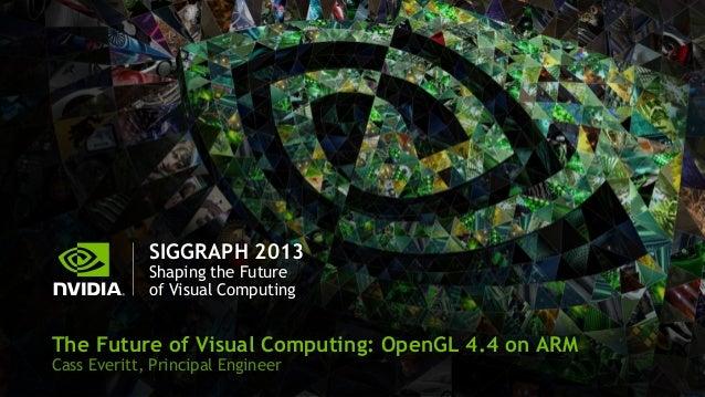 SIGGRAPH 2013 Shaping the Future of Visual Computing The Future of Visual Computing: OpenGL 4.4 on ARM Cass Everitt, Princ...
