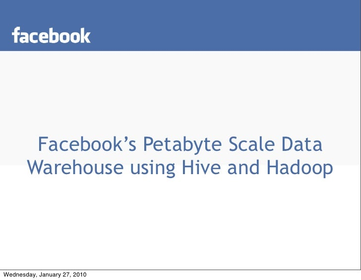 Facebook's Petabyte Scale Data        Warehouse using Hive and Hadoop     Wednesday, January 27, 2010
