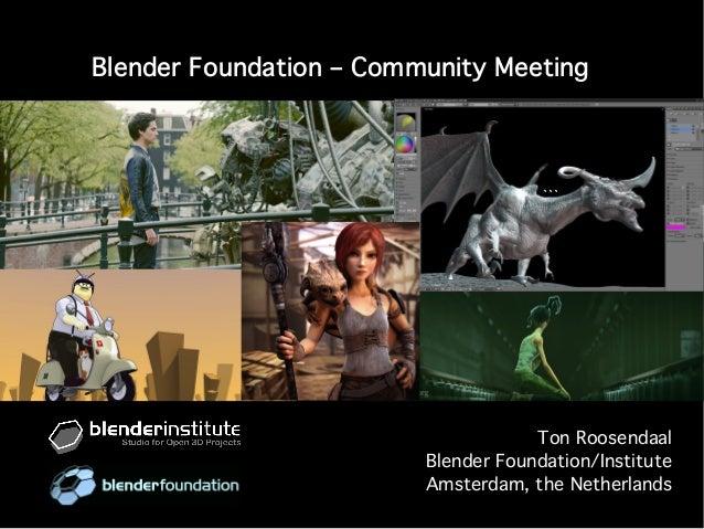 Blender Foundation – Community Meeting Ton Roosendaal Blender Foundation/Institute Amsterdam, the Netherlands ```