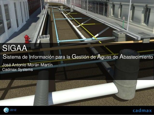 SIGAASistema de Información para la Gestión de Aguas de AbastecimientoJosé Antonio Morán MartínCadmax Systems      2012  ©...