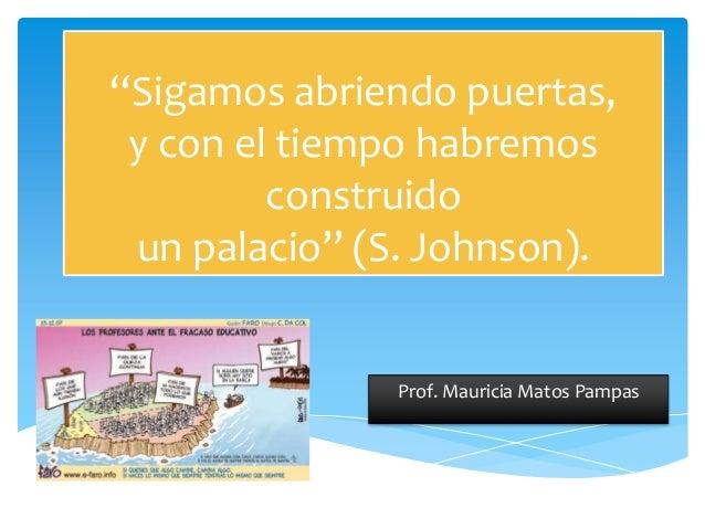 """""""Sigamos abriendo puertas,y con el tiempo habremosconstruidoun palacio"""" (S. Johnson).Prof. Mauricia Matos Pampas"""