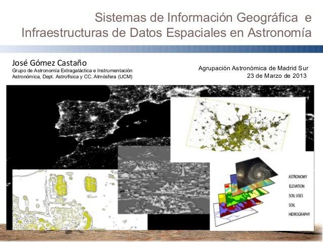 Sistemas de Información Geográfica e   Infraestructuras de Datos Espaciales en AstronomíaJosé Gómez CastañoGrupo de Astron...