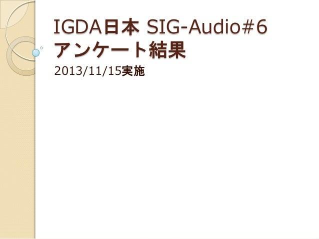 IGDA日本 SIG-Audio#6 アンケート結果 2013/11/15実施
