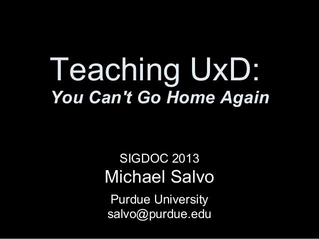 Teaching UxD: You Can't Go Home Again SIGDOC 2013 Michael Salvo Purdue University salvo@purdue.edu