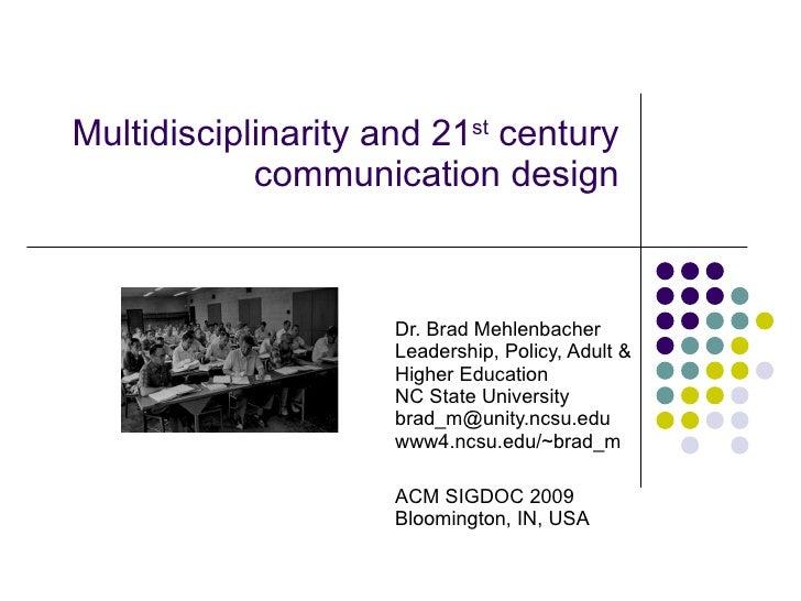 Multidisciplinarity and 21 st  century communication design Dr. Brad Mehlenbacher Leadership, Policy, Adult & Higher Educa...