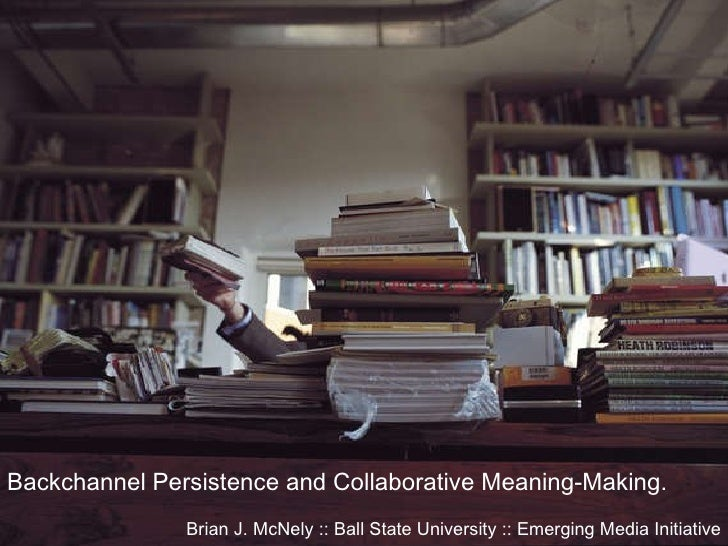 Backchannel Persistence and Collaborative Meaning-Making. Brian J. McNely :: Ball State University :: Emerging Media Initi...