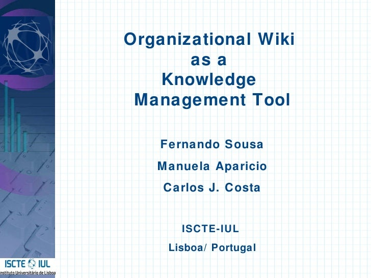 Organizational Wiki  as a  Knowledge  Management Tool Fernando Sousa Manuela Aparicio Carlos J. Costa ISCTE-IUL  Lisboa / ...