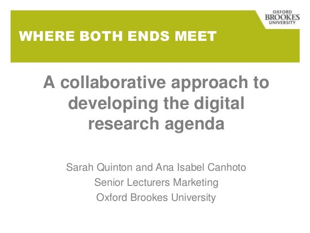 WHERE BOTH ENDS MEET  A collaborative approach to developing the digital research agenda Sarah Quinton and Ana Isabel Canh...