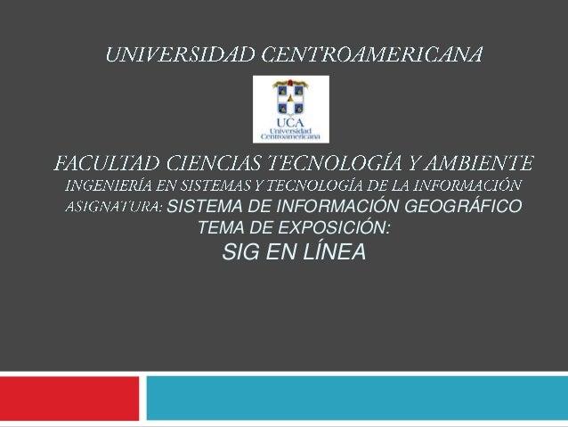 SISTEMA DE INFORMACIÓN GEOGRÁFICO   TEMA DE EXPOSICIÓN:     SIG EN LÍNEA