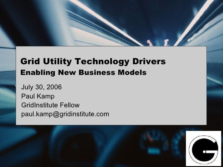Grid Utility Technology Drivers Enabling New Business Models July 30, 2006 Paul Kamp GridInstitute Fellow paul.kamp@gridin...