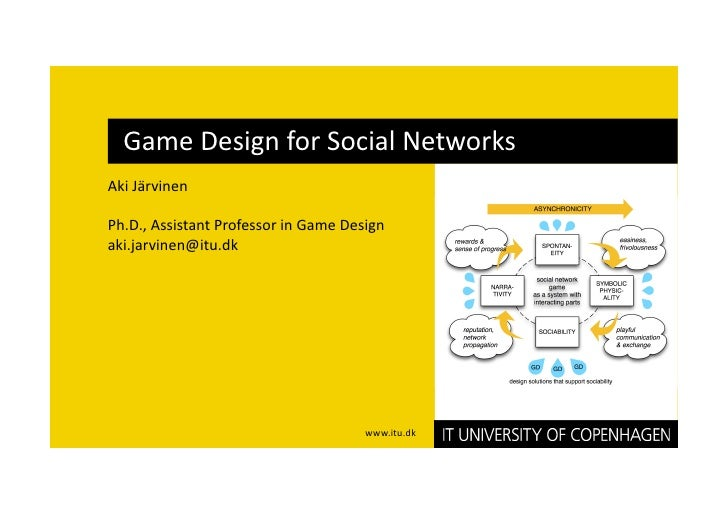 Game Design for Social Networks  Aki Järvinen   Ph.D., Assistant Professor in Game Design  aki.jarvinen@itu.dk            ...