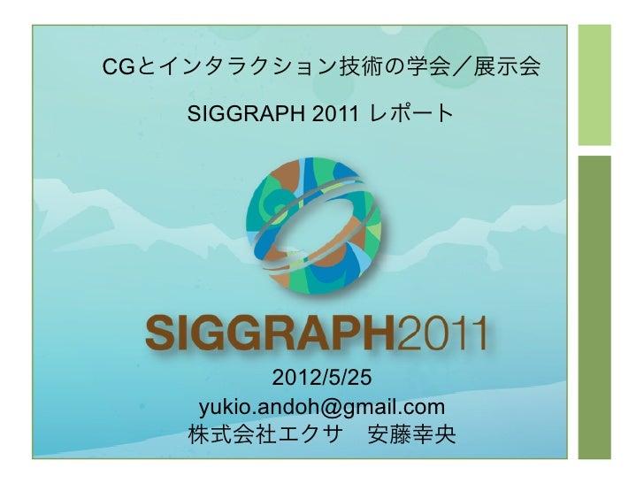 CGとインタラクション技術の学会/展示会   SIGGRAPH 2011 レポート          2012/5/25   yukio.andoh@gmail.com   株式会社エクサ安藤幸央