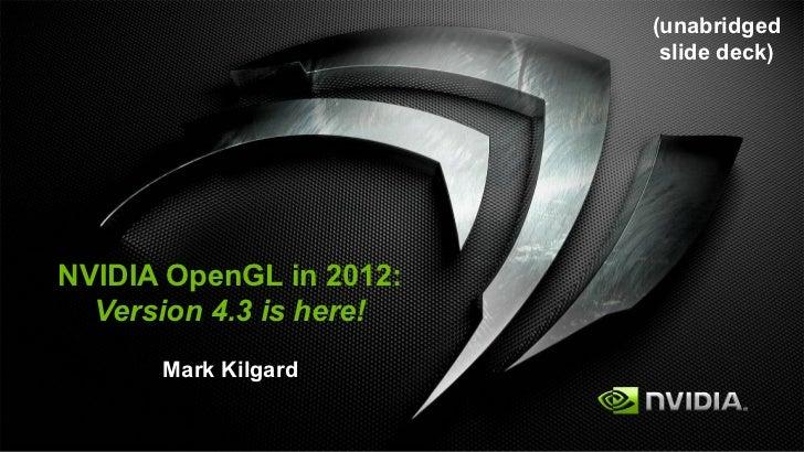 (unabridged                          slide deck)NVIDIA OpenGL in 2012:  Version 4.3 is here!      Mark Kilgard
