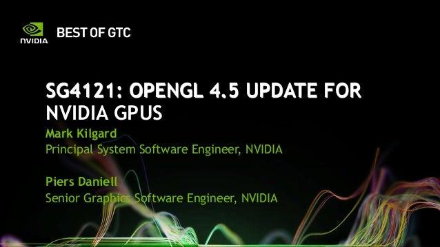 SG4121: OPENGL 4.5 UPDATE FOR NVIDIA GPUS Mark Kilgard Principal System Software Engineer, NVIDIA Piers Daniell Senior Gra...