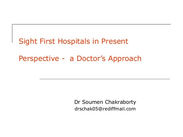 Sight First Hospitals in Present Perspective - a Doctor's Approach  Dr Soumen Chakraborty drschak05@rediffmail.com