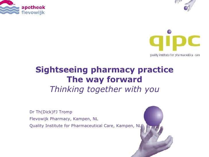 Sightseeing pharmacy practice The way forward Thinking together with you Dr Th(Dick)FJ Tromp Flevowijk Pharmacy, Kampen, N...
