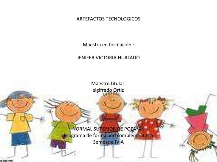 ARTEFACTOS TECNOLOGICOS<br />Maestra en formación :<br />JENIFER VICTORIA HURTADO<br />Maestro titular:<br />sigifredo Ort...