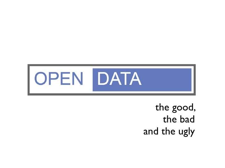 Open Data          the good,            the bad        and the ugly