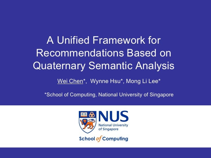 A Unified Framework forRecommendations Based onQuaternary Semantic Analysis       Wei Chen*, Wynne Hsu*, Mong Li Lee*  *Sc...