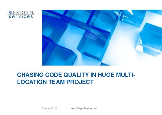 CHASING CODE QUALITY IN HUGE MULTI-LOCATION TEAM PROJECT       October 15, 2012   www.ExigenServices.com