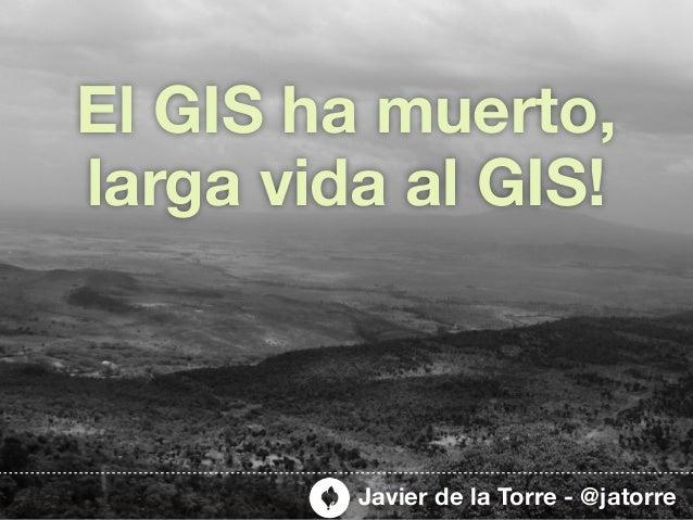 El GIS ha muerto,larga vida al GIS!         Javier de la Torre - @jatorre