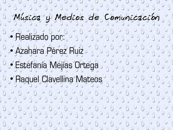 Música y Medios de Comunicación●    Realizado por:●    Azahara Pérez Ruiz●    Estefanía Mejías Ortega●    Raquel Clavellin...