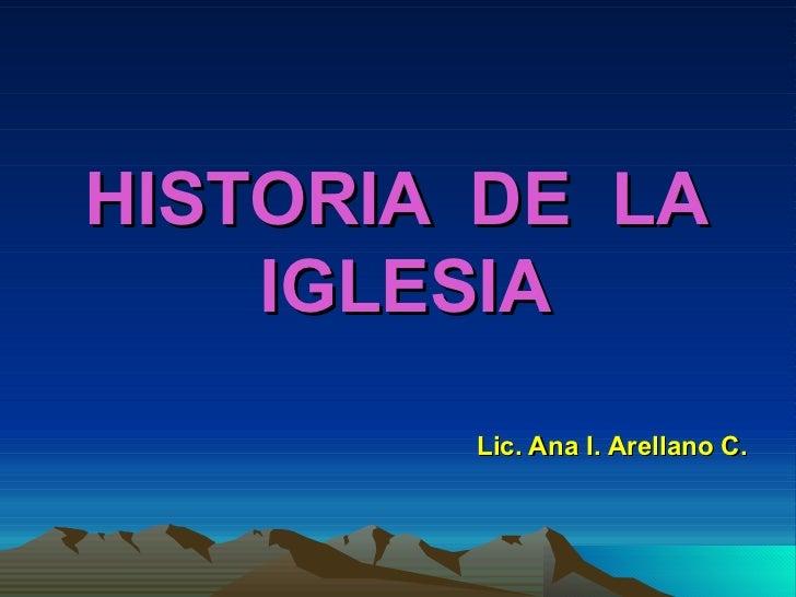 HISTORIA DE LA    IGLESIA        Lic. Ana I. Arellano C.