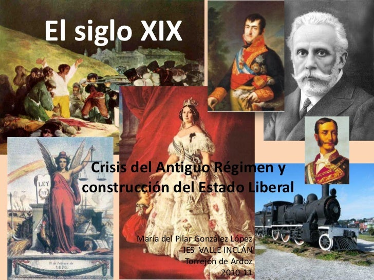 El siglo XIX    Crisis del Antiguo Régimen y   construcción del Estado Liberal          María del Pilar González López    ...