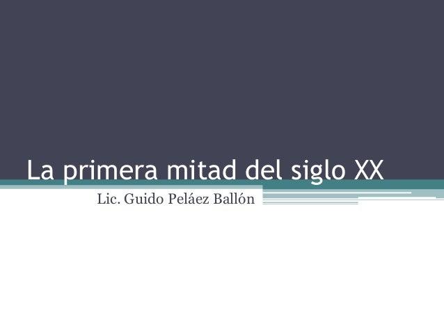 La primera mitad del siglo XX Lic. Guido Peláez Ballón