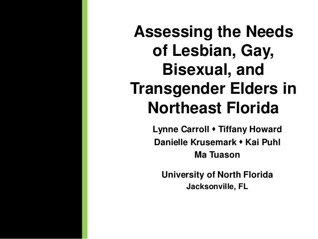 Assessing the Needs of Lesbian, Gay, Bisexual, and Transgender Elders in Northeast Florida Lynne Carroll  Tiffany Howard ...