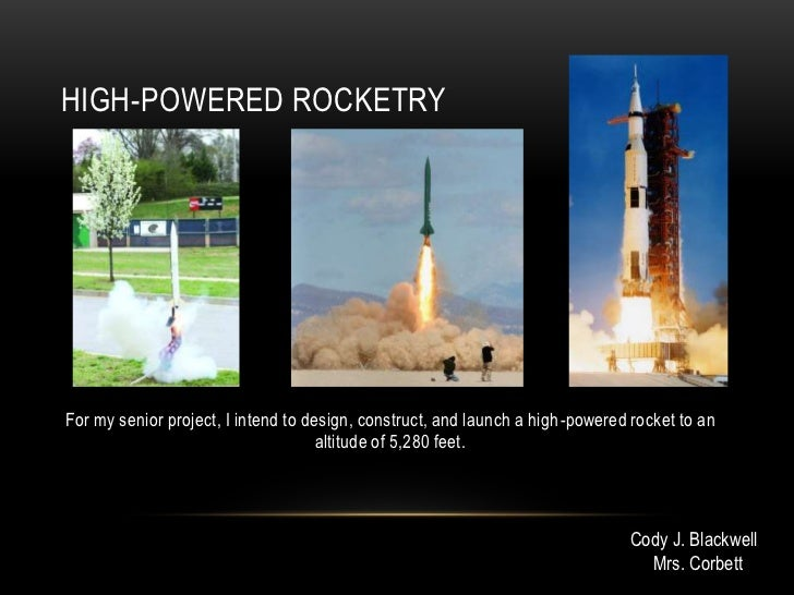 HIGH-POWERED ROCKETRYFor my senior project, I intend to design, construct, and launch a high-powered rocket to an         ...