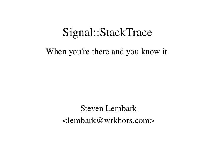 Signal::StackTrace When you're there and you know it.             Steven Lembark     <lembark@wrkhors.com>